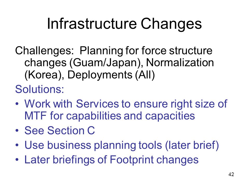 42 Infrastructure Changes Challenges: Planning for force structure changes (Guam/Japan), Normalization (Korea), Deployments (All) Solutions: Work with