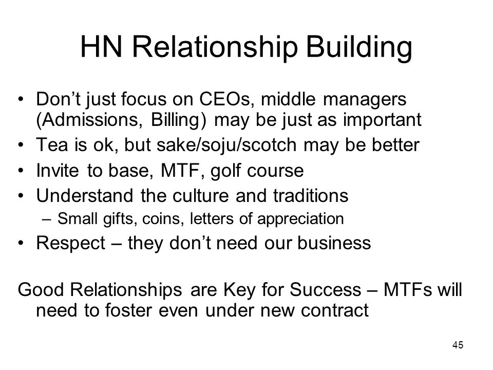 45 HN Relationship Building Don't just focus on CEOs, middle managers (Admissions, Billing) may be just as important Tea is ok, but sake/soju/scotch m
