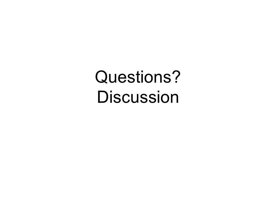 Questions? Discussion