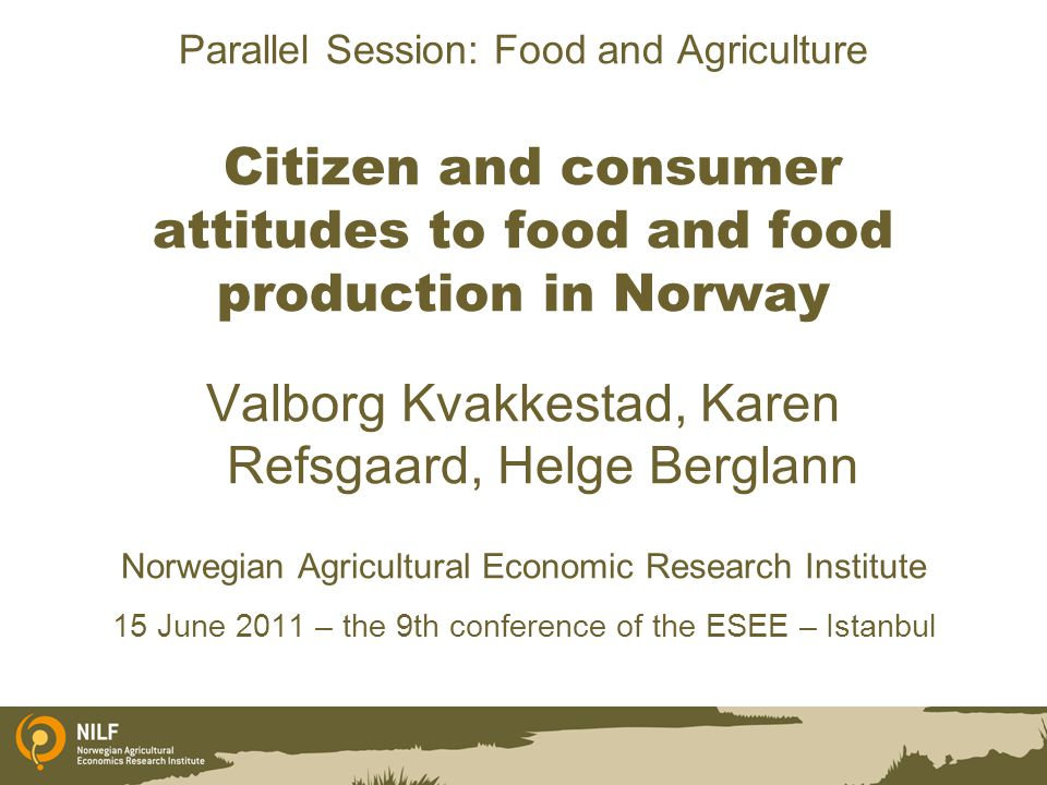 Parallel Session: Food and Agriculture Citizen and consumer attitudes to food and food production in Norway Valborg Kvakkestad, Karen Refsgaard, Helge Berglann Norwegian Agricultural Economic Research Institute 15 June 2011 – the 9th conference of the ESEE – Istanbul