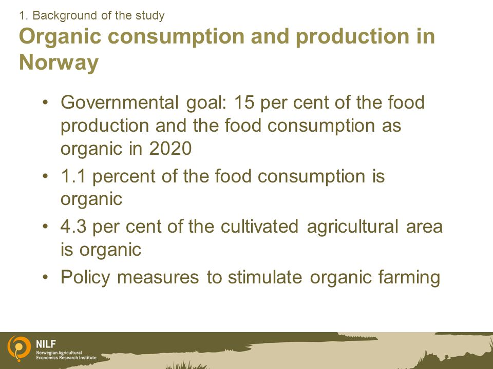1. Background of the study Organic consumption and production in Norway Governmental goal: 15 per cent of the food production and the food consumption