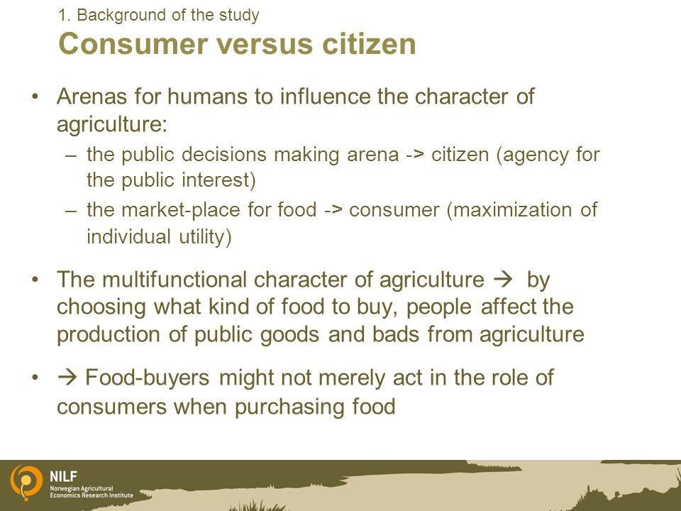 1. Background of the study Consumer versus citizen Arenas for humans to influence the character of agriculture: –the public decisions making arena ->