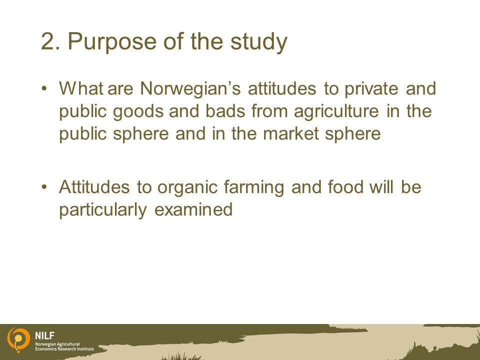 2. Purpose of the study What are Norwegian's attitudes to private and public goods and bads from agriculture in the public sphere and in the market sp