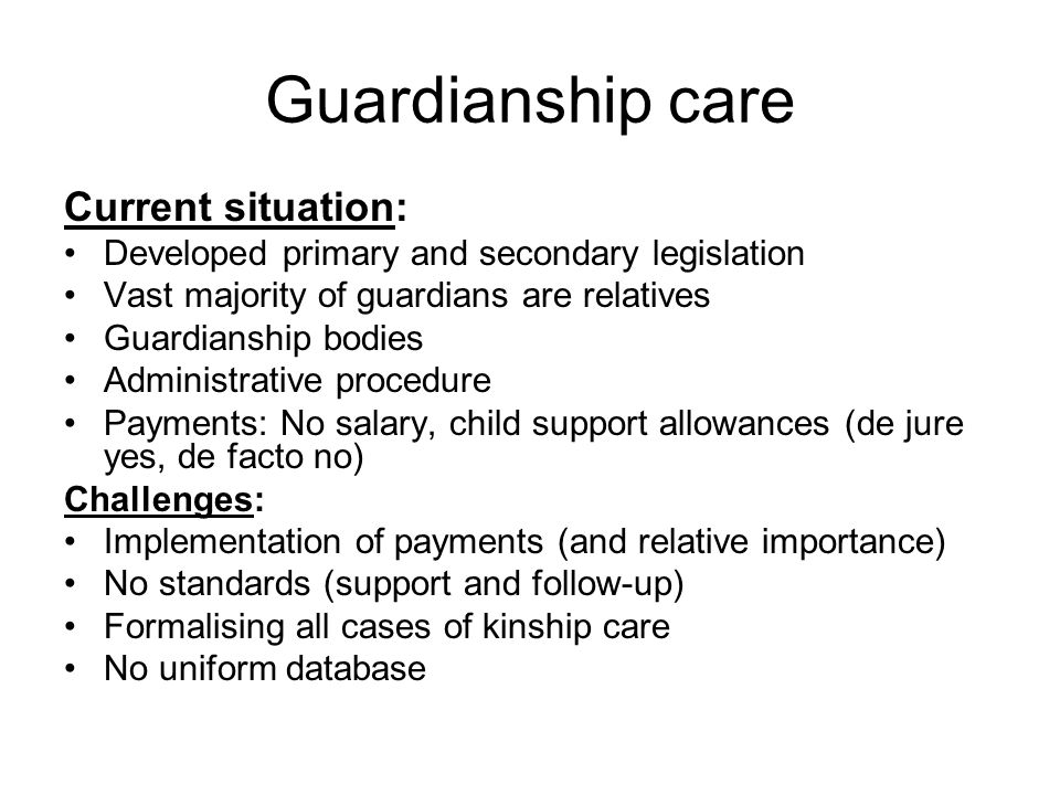 Guardianship care Current situation: Developed primary and secondary legislation Vast majority of guardians are relatives Guardianship bodies Administ