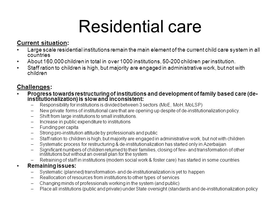 Residential care Current situation: Large scale residential institutions remain the main element of the current child care system in all countries About 160,000 children in total in over 1000 institutions, 50-200 children per institution.
