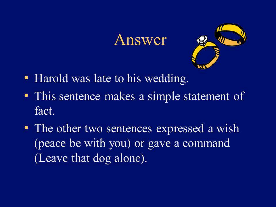 Answer Harold was late to his wedding. This sentence makes a simple statement of fact. The other two sentences expressed a wish (peace be with you) or
