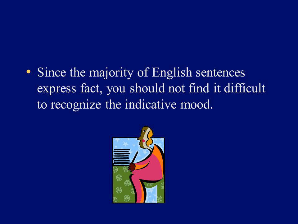 Since the majority of English sentences express fact, you should not find it difficult to recognize the indicative mood.