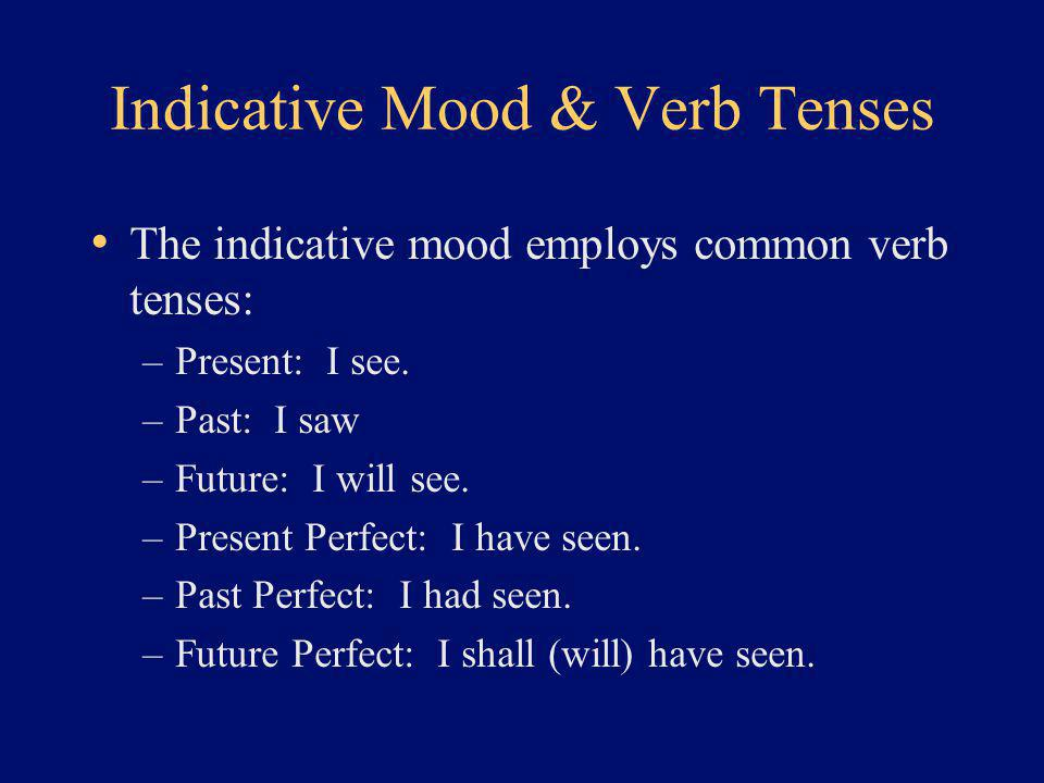 Indicative Mood & Verb Tenses The indicative mood employs common verb tenses: –Present: I see.
