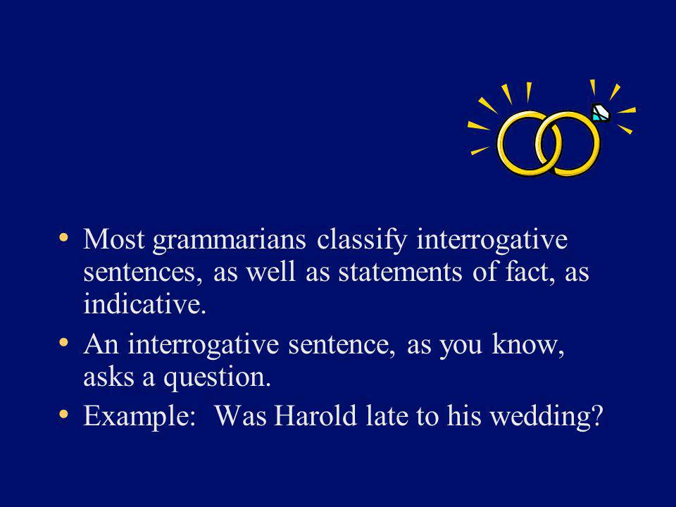 Most grammarians classify interrogative sentences, as well as statements of fact, as indicative. An interrogative sentence, as you know, asks a questi