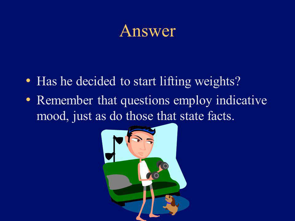 Answer Has he decided to start lifting weights? Remember that questions employ indicative mood, just as do those that state facts.