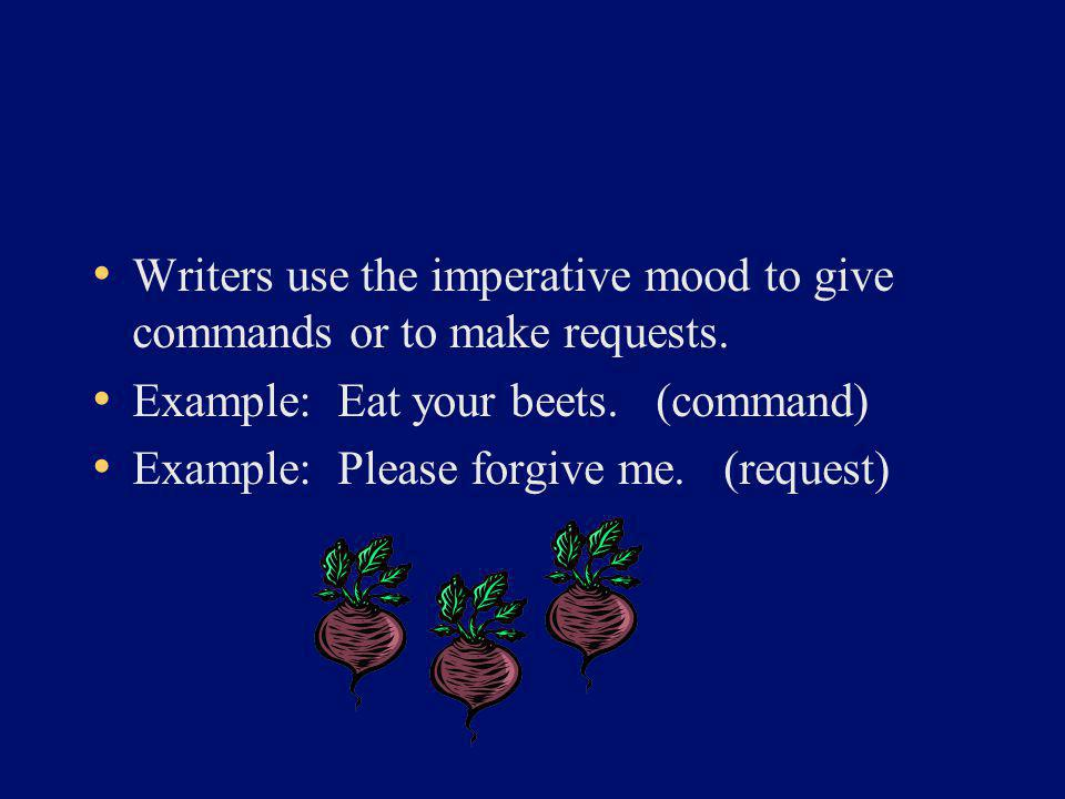 Writers use the imperative mood to give commands or to make requests. Example: Eat your beets. (command) Example: Please forgive me. (request)