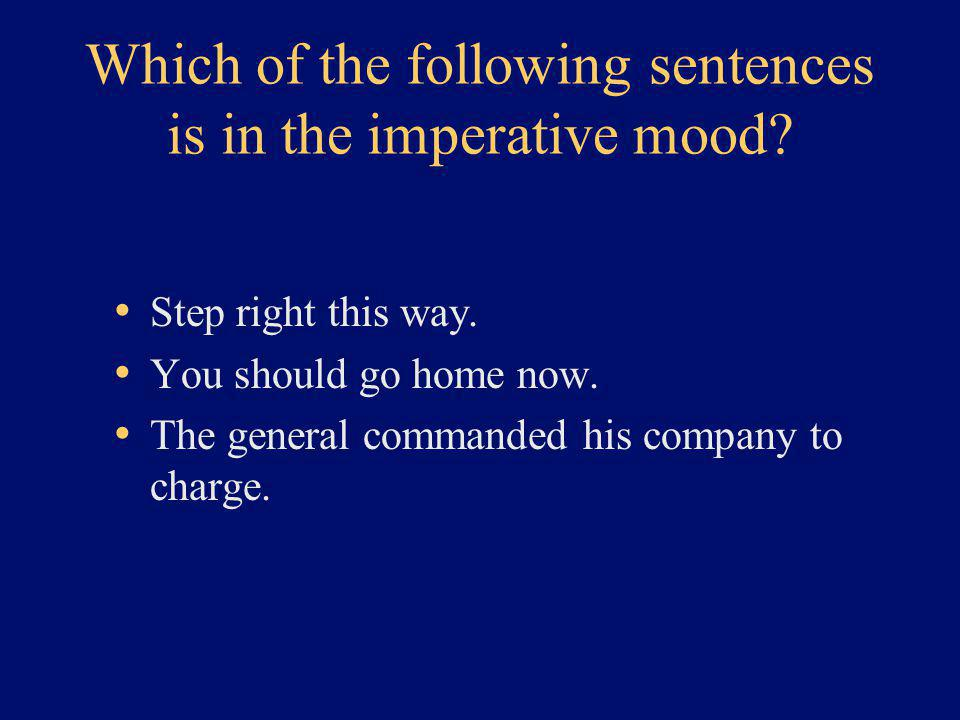 Which of the following sentences is in the imperative mood? Step right this way. You should go home now. The general commanded his company to charge.