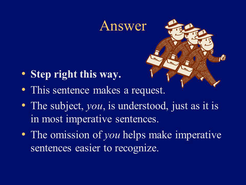 Answer Step right this way. This sentence makes a request. The subject, you, is understood, just as it is in most imperative sentences. The omission o