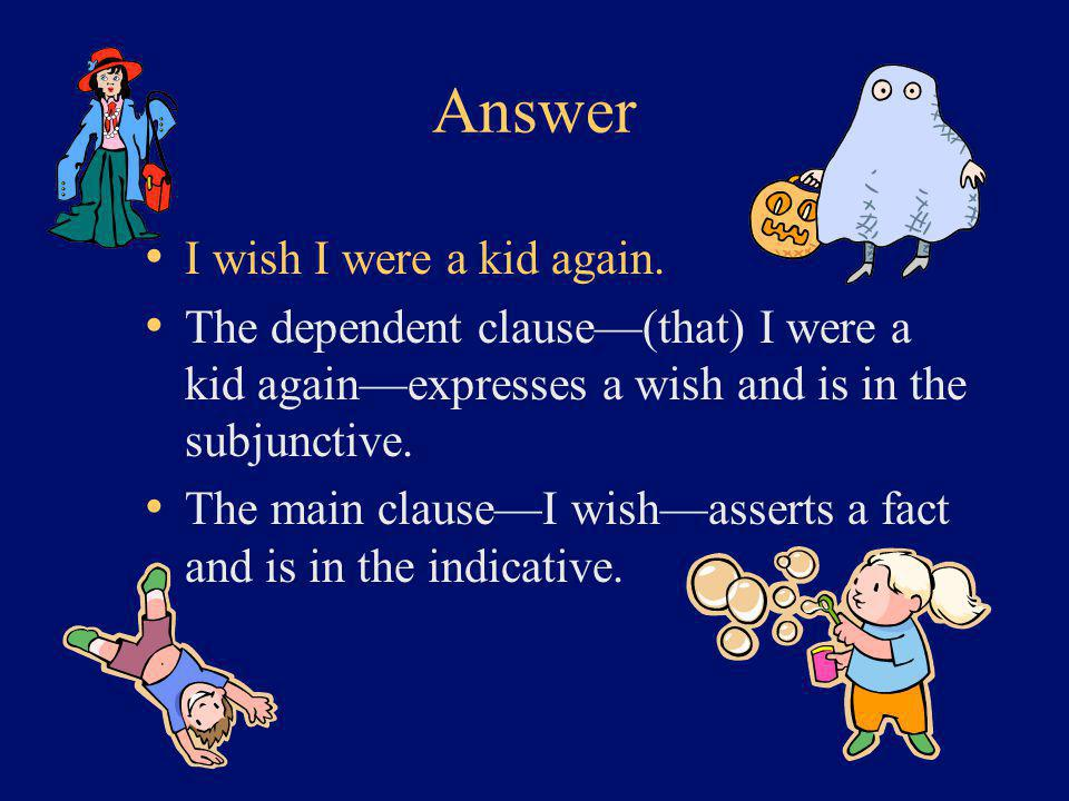 Answer I wish I were a kid again. The dependent clause—(that) I were a kid again—expresses a wish and is in the subjunctive. The main clause—I wish—as