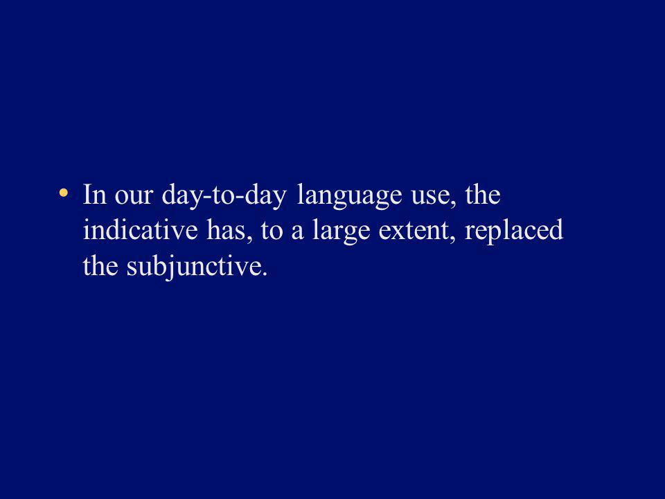 In our day-to-day language use, the indicative has, to a large extent, replaced the subjunctive.