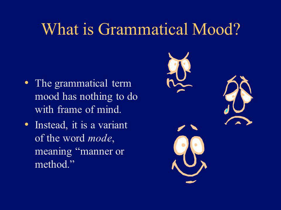 What is Grammatical Mood. The grammatical term mood has nothing to do with frame of mind.