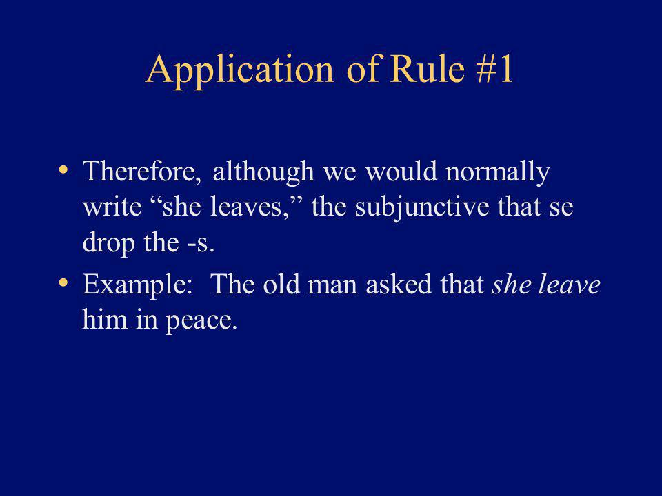 Application of Rule #1 Therefore, although we would normally write she leaves, the subjunctive that se drop the -s.