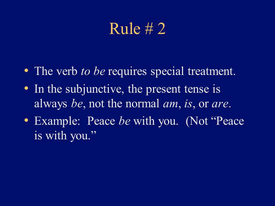 Rule # 2 The verb to be requires special treatment. In the subjunctive, the present tense is always be, not the normal am, is, or are. Example: Peace