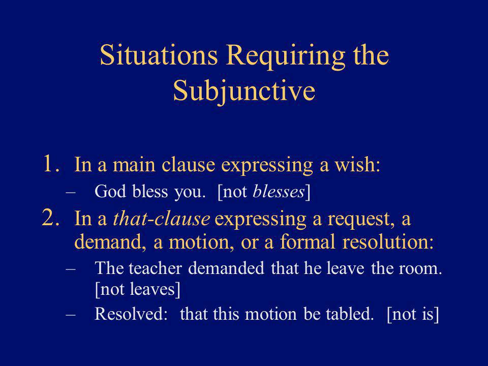 Situations Requiring the Subjunctive 1. In a main clause expressing a wish: –God bless you. [not blesses] 2. In a that-clause expressing a request, a