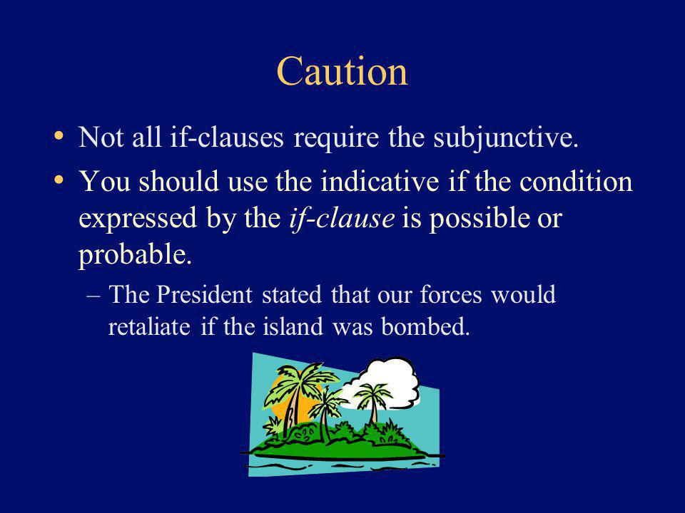 Caution Not all if-clauses require the subjunctive. You should use the indicative if the condition expressed by the if-clause is possible or probable.