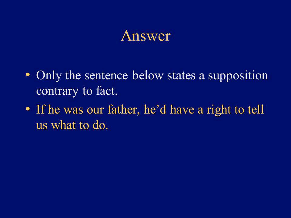 Answer Only the sentence below states a supposition contrary to fact. If he was our father, he'd have a right to tell us what to do. If he was our fat