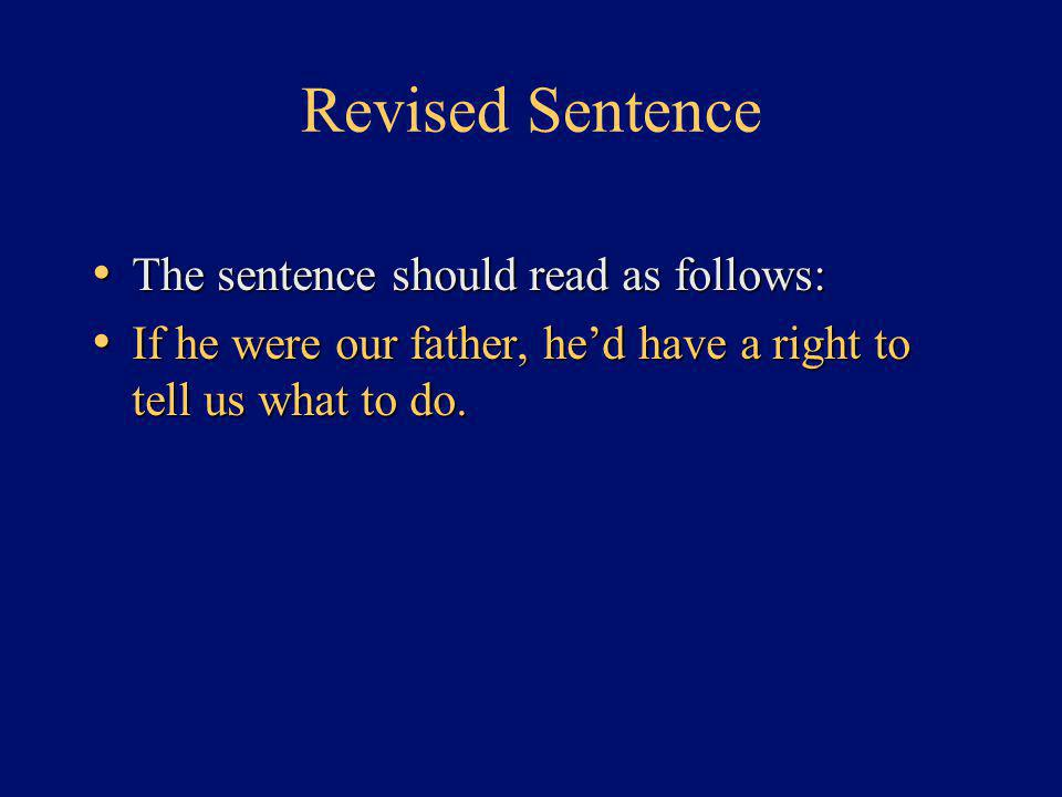 Revised Sentence The sentence should read as follows: The sentence should read as follows: If he were our father, he'd have a right to tell us what to