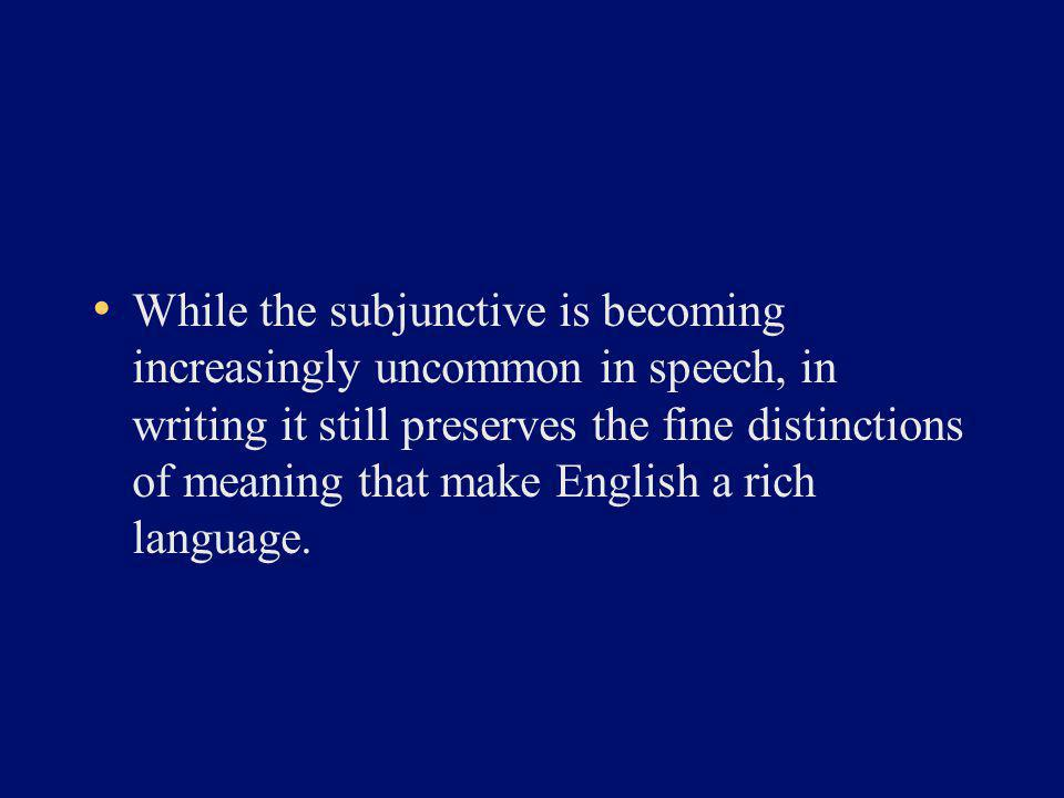While the subjunctive is becoming increasingly uncommon in speech, in writing it still preserves the fine distinctions of meaning that make English a rich language.