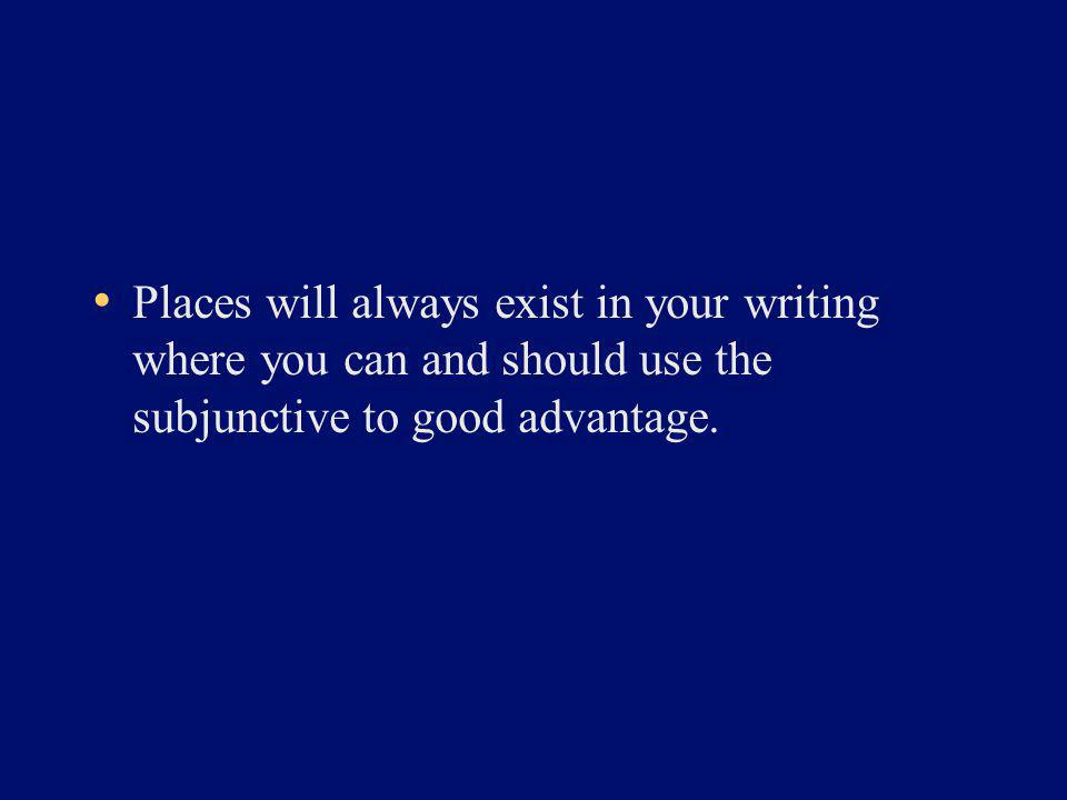 Places will always exist in your writing where you can and should use the subjunctive to good advantage.