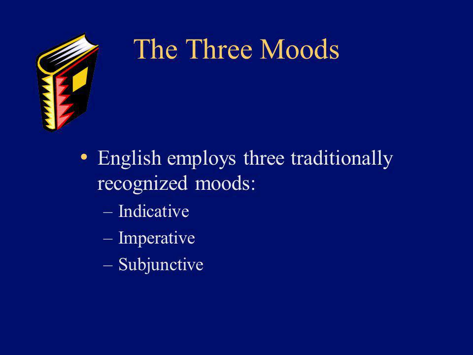 The Three Moods English employs three traditionally recognized moods: –Indicative –Imperative –Subjunctive