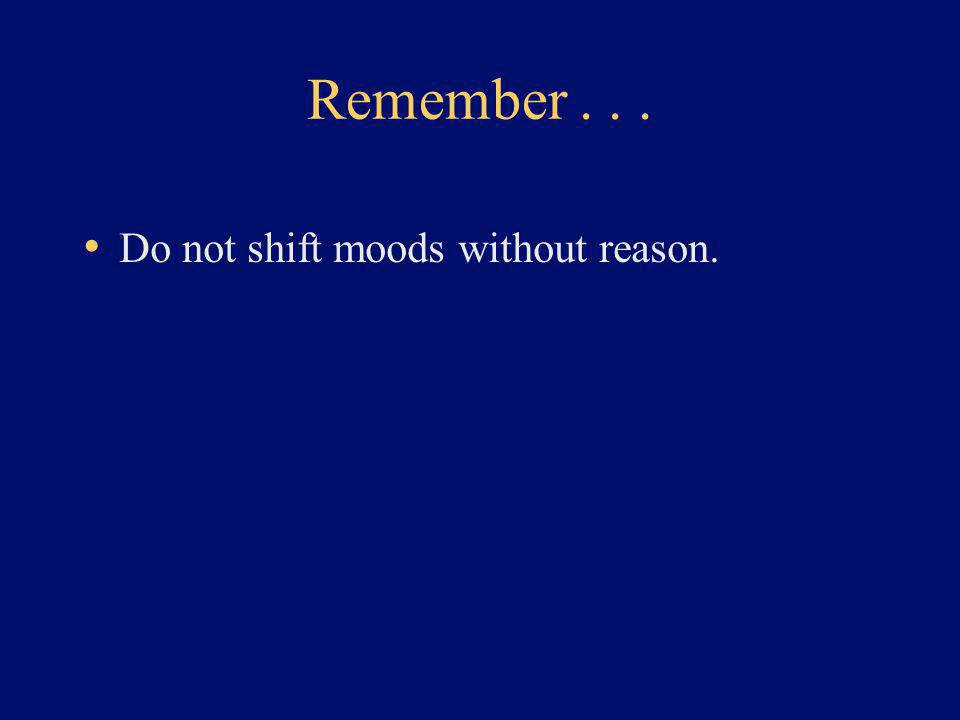 Remember... Do not shift moods without reason.