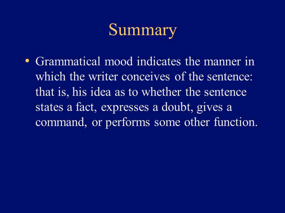 Summary Grammatical mood indicates the manner in which the writer conceives of the sentence: that is, his idea as to whether the sentence states a fact, expresses a doubt, gives a command, or performs some other function.
