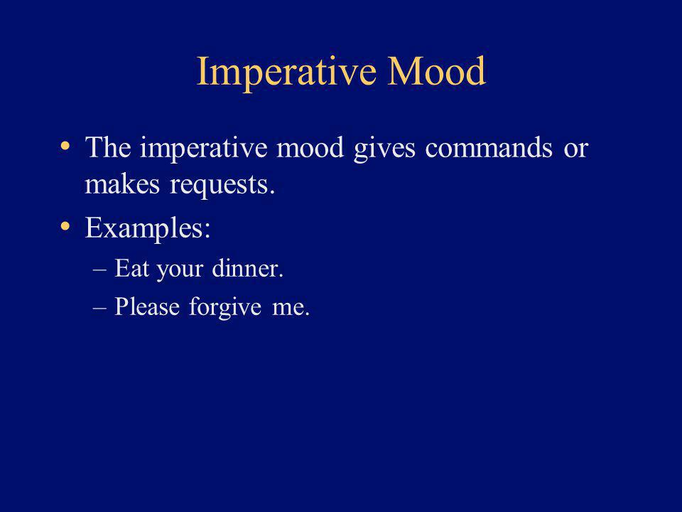 Imperative Mood The imperative mood gives commands or makes requests. Examples: –Eat your dinner. –Please forgive me.