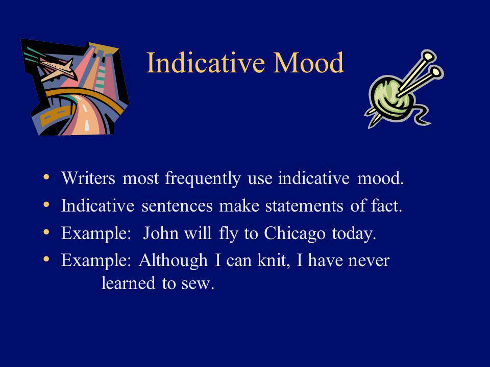 Indicative Mood Writers most frequently use indicative mood. Indicative sentences make statements of fact. Example: John will fly to Chicago today. Ex