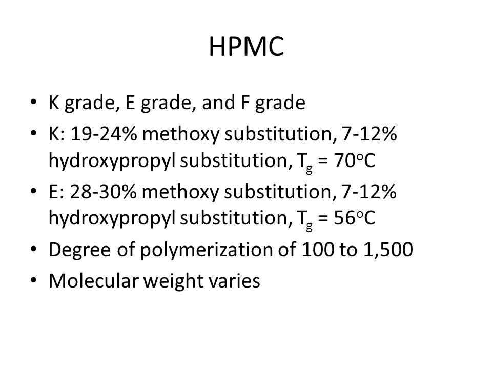 HPMC K grade, E grade, and F grade K: 19-24% methoxy substitution, 7-12% hydroxypropyl substitution, T g = 70 o C E: 28-30% methoxy substitution, 7-12% hydroxypropyl substitution, T g = 56 o C Degree of polymerization of 100 to 1,500 Molecular weight varies