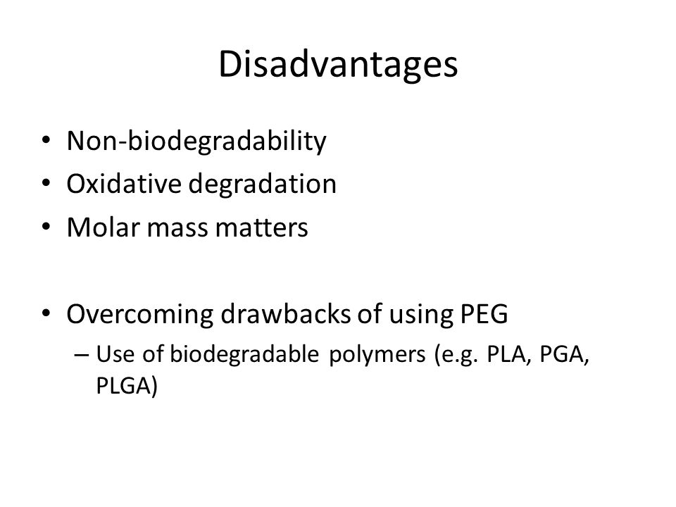 Disadvantages Non-biodegradability Oxidative degradation Molar mass matters Overcoming drawbacks of using PEG – Use of biodegradable polymers (e.g.
