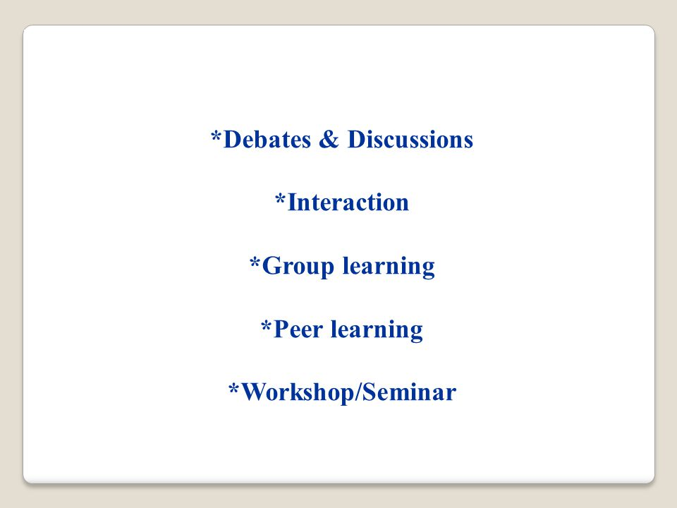 *Debates & Discussions *Interaction *Group learning *Peer learning *Workshop/Seminar