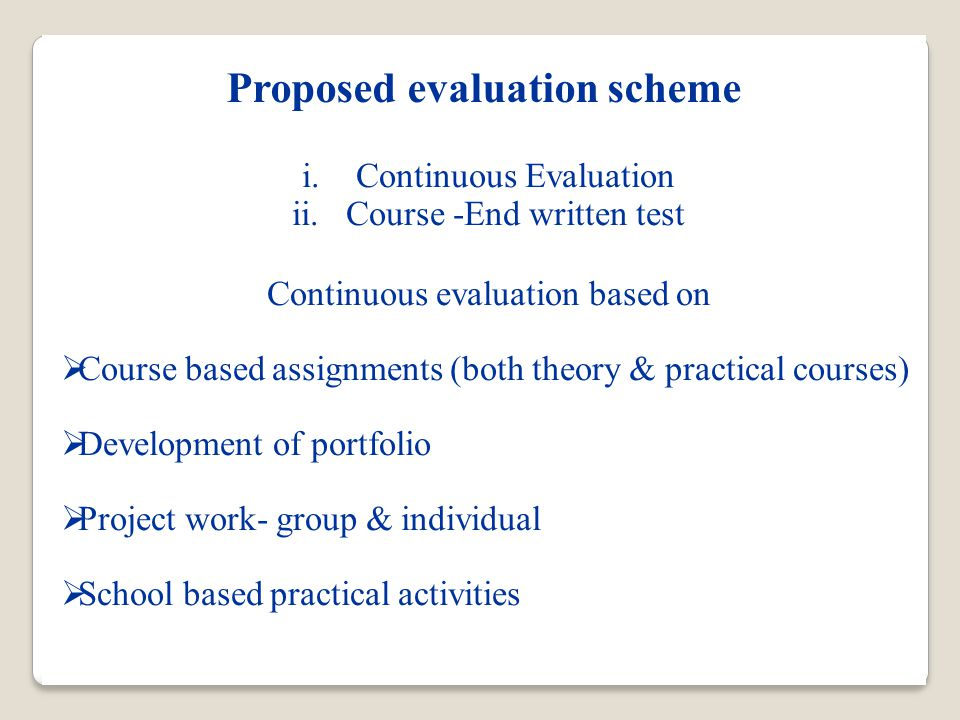 Proposed evaluation scheme i.Continuous Evaluation ii.Course -End written test Continuous evaluation based on  Course based assignments (both theory & practical courses)  Development of portfolio  Project work- group & individual  School based practical activities