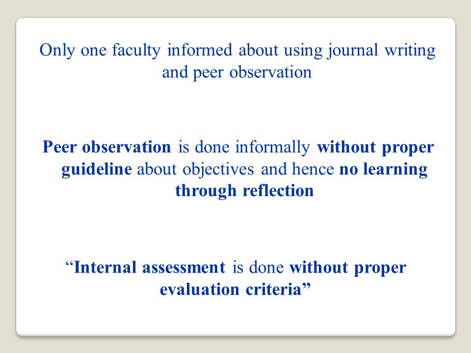 Only one faculty informed about using journal writing and peer observation Internal assessment is done without proper evaluation criteria Peer observation is done informally without proper guideline about objectives and hence no learning through reflection