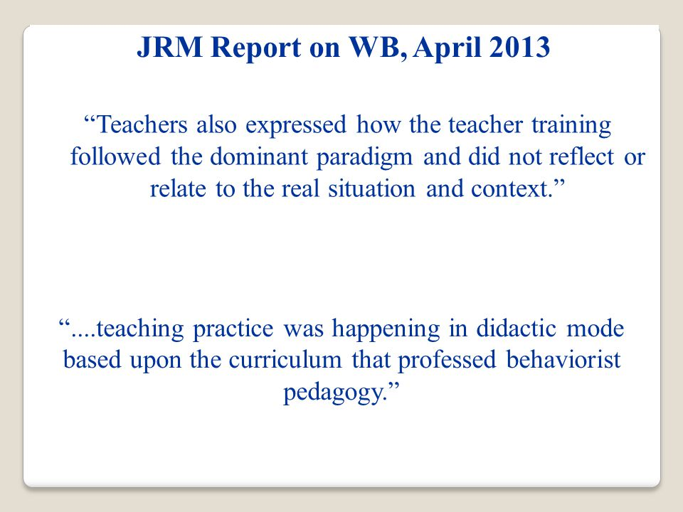 JRM Report on WB, April 2013 ....teaching practice was happening in didactic mode based upon the curriculum that professed behaviorist pedagogy. Teachers also expressed how the teacher training followed the dominant paradigm and did not reflect or relate to the real situation and context.