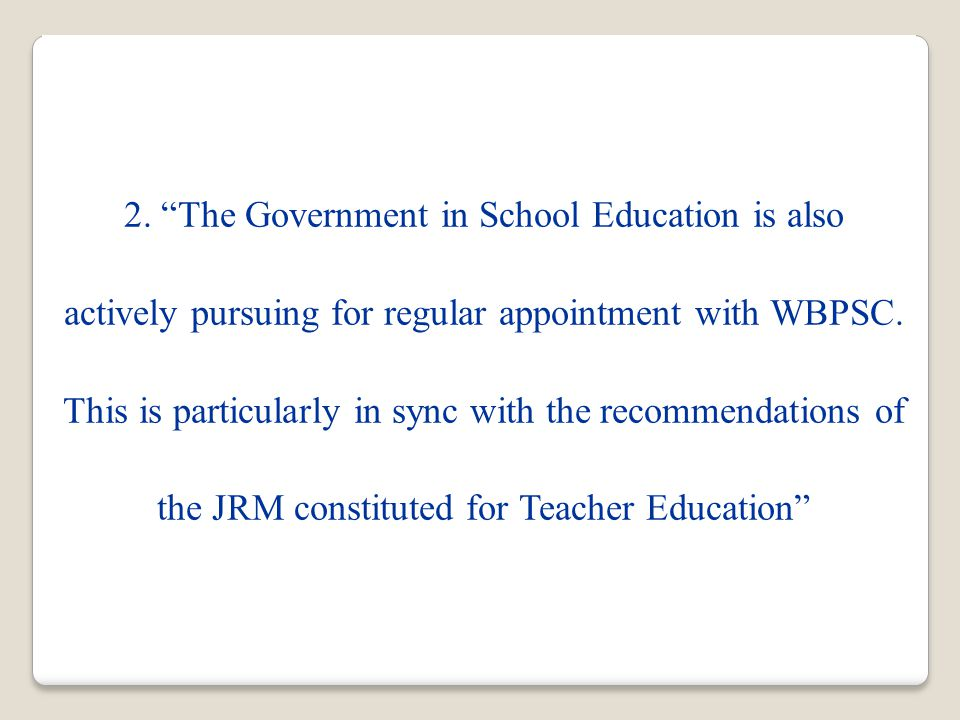 "2. ""The Government in School Education is also actively pursuing for regular appointment with WBPSC. This is particularly in sync with the recommendat"