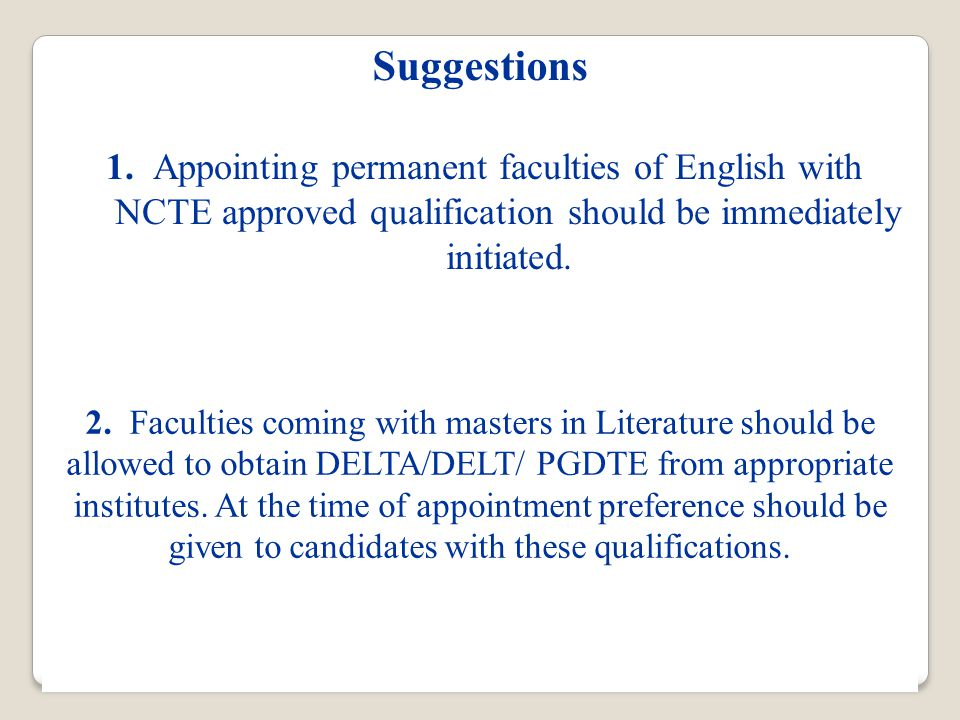 Suggestions 2. Faculties coming with masters in Literature should be allowed to obtain DELTA/DELT/ PGDTE from appropriate institutes. At the time of a