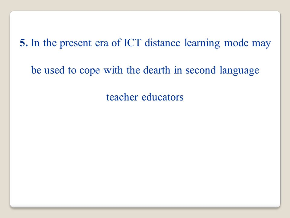 5. In the present era of ICT distance learning mode may be used to cope with the dearth in second language teacher educators