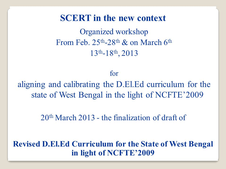 SCERT in the new context 20 th March 2013 - the finalization of draft of Revised D.El.Ed Curriculum for the State of West Bengal in light of NCFTE'2009 Organized workshop From Feb.