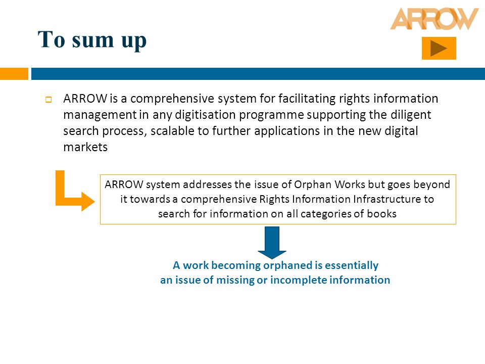 To sum up  ARROW is a comprehensive system for facilitating rights information management in any digitisation programme supporting the diligent search process, scalable to further applications in the new digital markets ARROW system addresses the issue of Orphan Works but goes beyond it towards a comprehensive Rights Information Infrastructure to search for information on all categories of books A work becoming orphaned is essentially an issue of missing or incomplete information