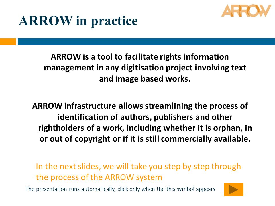 ARROW in practice ARROW is a tool to facilitate rights information management in any digitisation project involving text and image based works.
