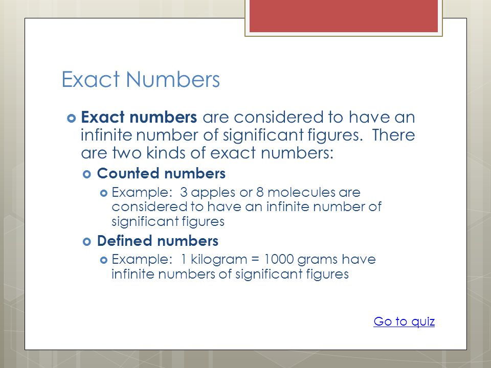 Exact Numbers  Exact numbers are considered to have an infinite number of significant figures.