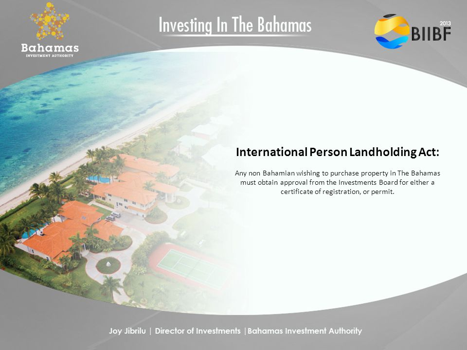 International Person Landholding Act: Any non Bahamian wishing to purchase property in The Bahamas must obtain approval from the Investments Board for