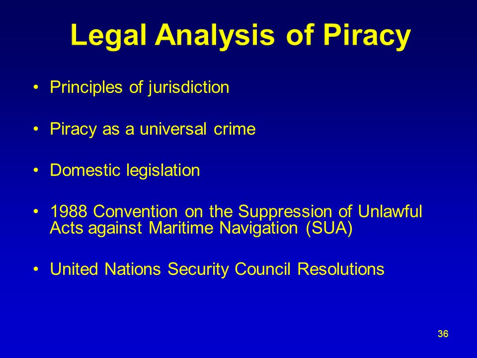Principles of jurisdiction Piracy as a universal crime Domestic legislation 1988 Convention on the Suppression of Unlawful Acts against Maritime Navigation (SUA) United Nations Security Council Resolutions 36
