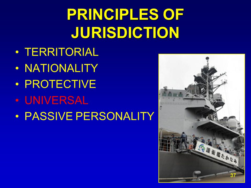 PRINCIPLES OF JURISDICTION TERRITORIAL NATIONALITY PROTECTIVE UNIVERSAL PASSIVE PERSONALITY 37