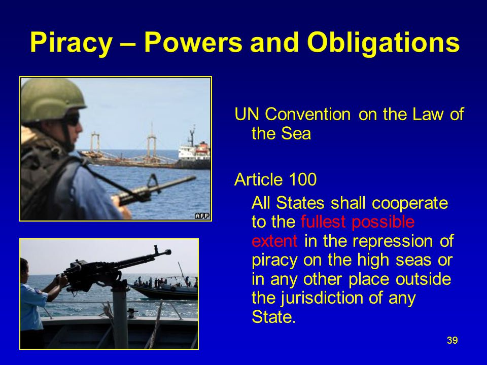 UN Convention on the Law of the Sea Article 100 All States shall cooperate to the fullest possible extent in the repression of piracy on the high seas or in any other place outside the jurisdiction of any State.